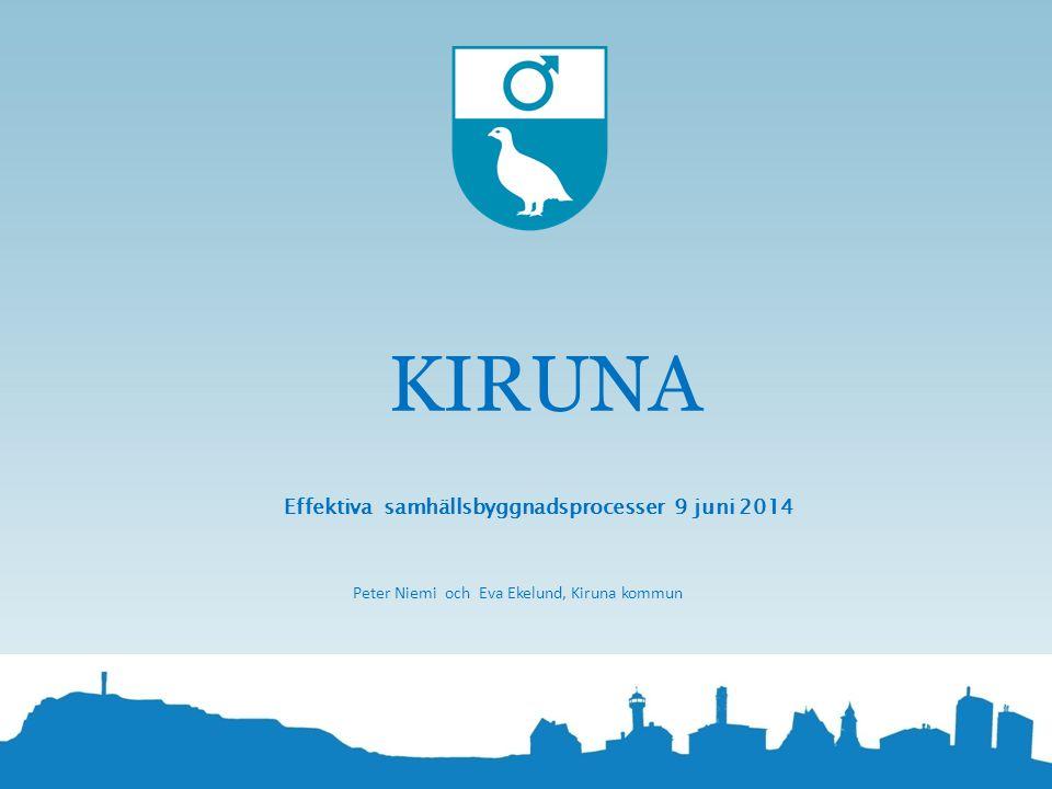 KIRUNA Effektiva samhällsbyggnadsprocesser 9 juni 2014 Peter Niemi och Eva Ekelund, Kiruna kommun