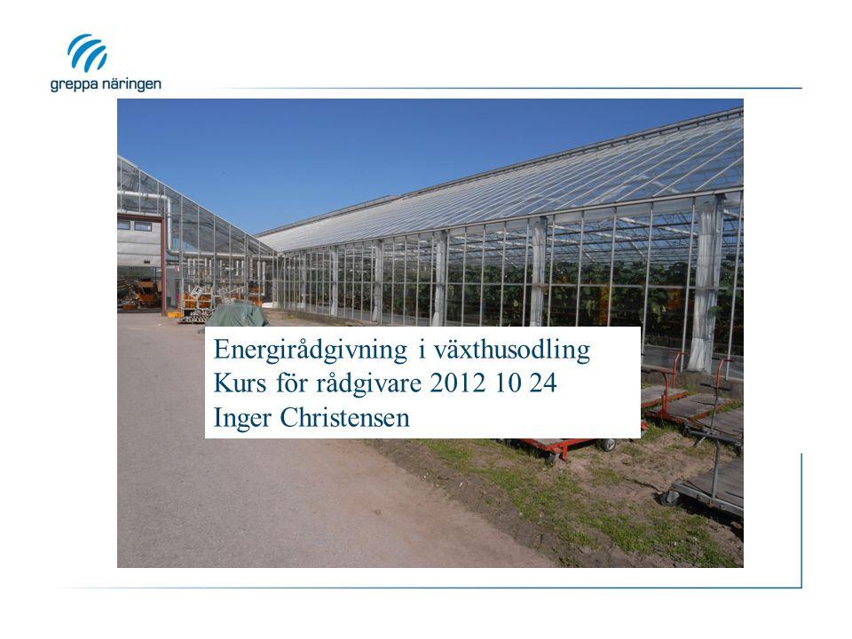 Energirådgivning i växthusodling Kurs för rådgivare 2012 10 24 Inger Christensen