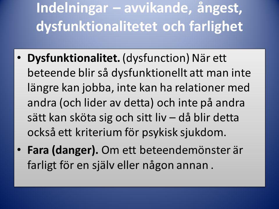 Indelningar – avvikande, ångest, dysfunktionalitetet och farlighet • Dysfunktionalitet. (dysfunction) När ett beteende blir så dysfunktionellt att man