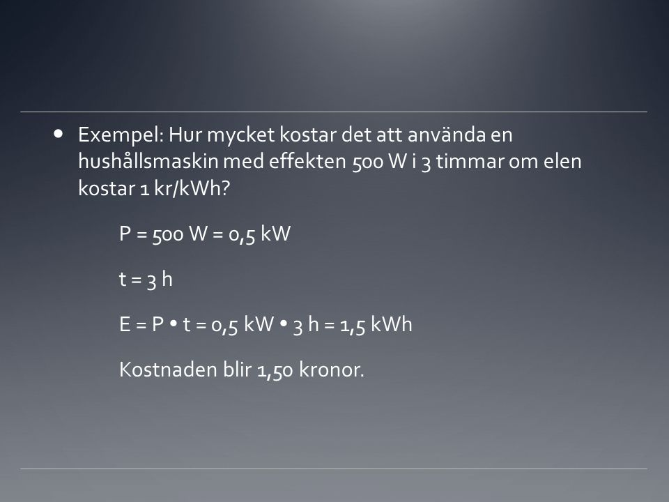 Exempel: Hur mycket kostar det att använda en hushållsmaskin med effekten 500 W i 3 timmar om elen kostar 1 kr/kWh? P = 500 W = 0,5 kW t = 3 h E = P