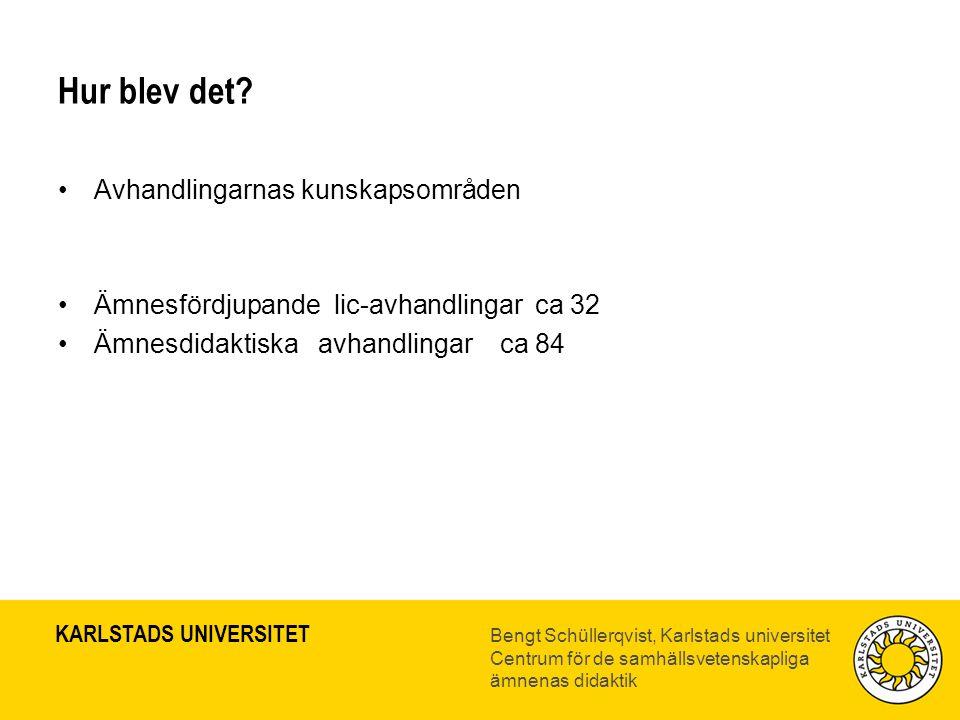 KARLSTADS UNIVERSITET Bengt Schüllerqvist, Karlstads universitet Centrum för de samhällsvetenskapliga ämnenas didaktik Hur blev det? •Avhandlingarnas