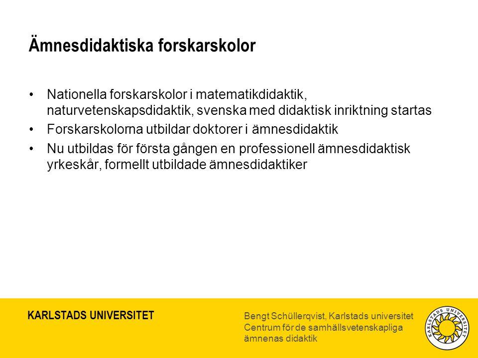 KARLSTADS UNIVERSITET Bengt Schüllerqvist, Karlstads universitet Centrum för de samhällsvetenskapliga ämnenas didaktik Ämnesdidaktiska forskarskolor •Nationella forskarskolor i matematikdidaktik, naturvetenskapsdidaktik, svenska med didaktisk inriktning startas •Forskarskolorna utbildar doktorer i ämnesdidaktik •Nu utbildas för första gången en professionell ämnesdidaktisk yrkeskår, formellt utbildade ämnesdidaktiker