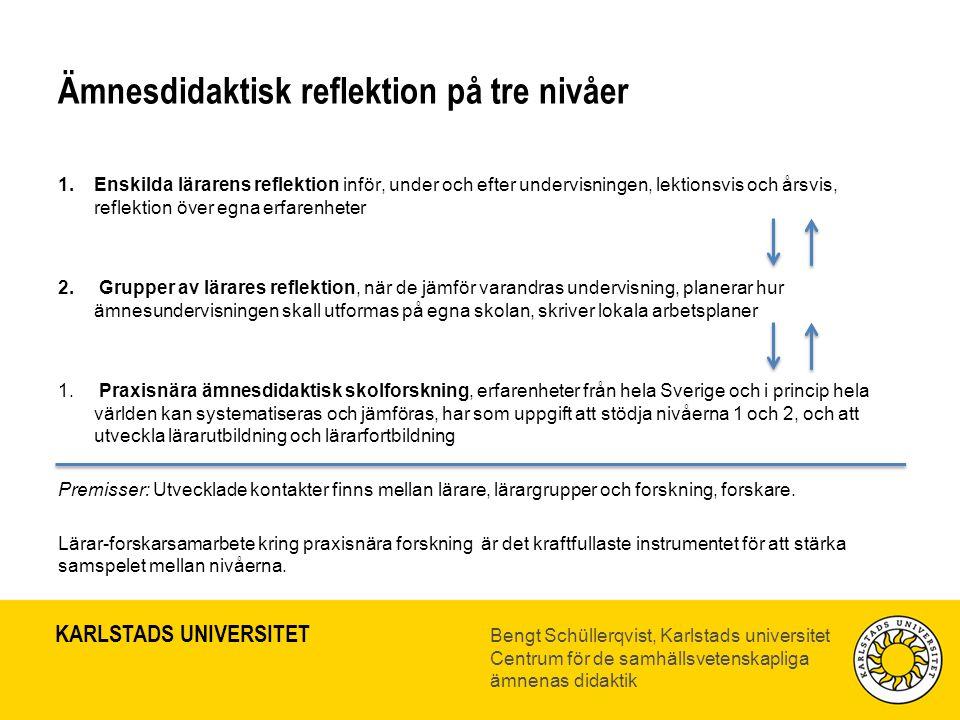 KARLSTADS UNIVERSITET Bengt Schüllerqvist, Karlstads universitet Centrum för de samhällsvetenskapliga ämnenas didaktik Ämnesdidaktisk reflektion på tre nivåer 1.Enskilda lärarens reflektion inför, under och efter undervisningen, lektionsvis och årsvis, reflektion över egna erfarenheter 2.