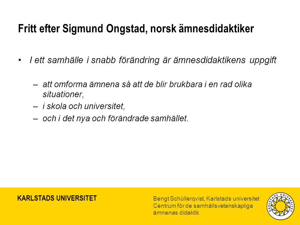 KARLSTADS UNIVERSITET Bengt Schüllerqvist, Karlstads universitet Centrum för de samhällsvetenskapliga ämnenas didaktik Fritt efter Sigmund Ongstad, no