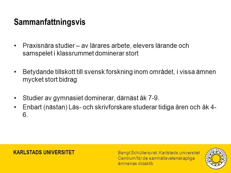 KARLSTADS UNIVERSITET Bengt Schüllerqvist, Karlstads universitet Centrum för de samhällsvetenskapliga ämnenas didaktik Sammanfattningsvis •Praxisnära studier – av lärares arbete, elevers lärande och samspelet i klassrummet dominerar stort •Betydande tillskott till svensk forskning inom området, i vissa ämnen mycket stort bidrag •Studier av gymnasiet dominerar, därnäst åk 7-9.