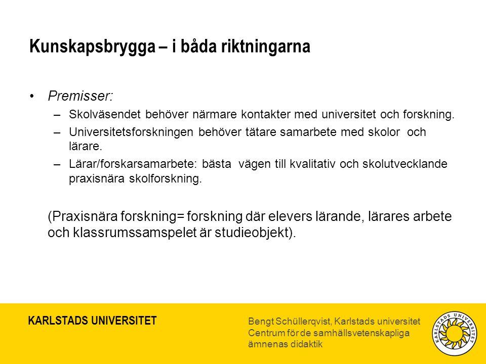 KARLSTADS UNIVERSITET Bengt Schüllerqvist, Karlstads universitet Centrum för de samhällsvetenskapliga ämnenas didaktik Kunskapsbrygga – i båda riktningarna •Premisser: –Skolväsendet behöver närmare kontakter med universitet och forskning.