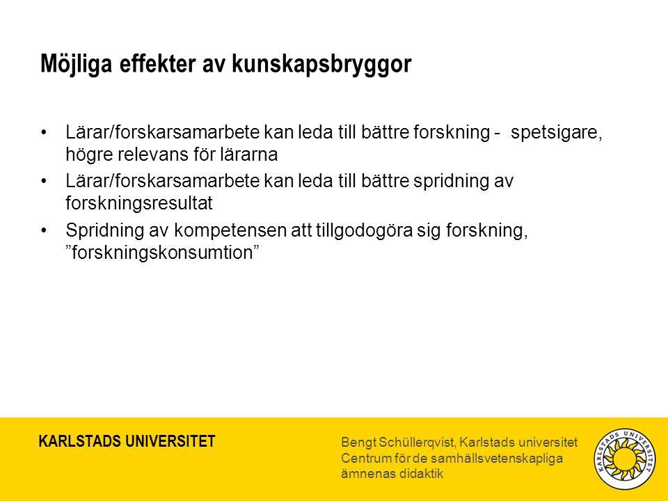 KARLSTADS UNIVERSITET Bengt Schüllerqvist, Karlstads universitet Centrum för de samhällsvetenskapliga ämnenas didaktik Möjliga effekter av kunskapsbryggor •Lärar/forskarsamarbete kan leda till bättre forskning - spetsigare, högre relevans för lärarna •Lärar/forskarsamarbete kan leda till bättre spridning av forskningsresultat •Spridning av kompetensen att tillgodogöra sig forskning, forskningskonsumtion