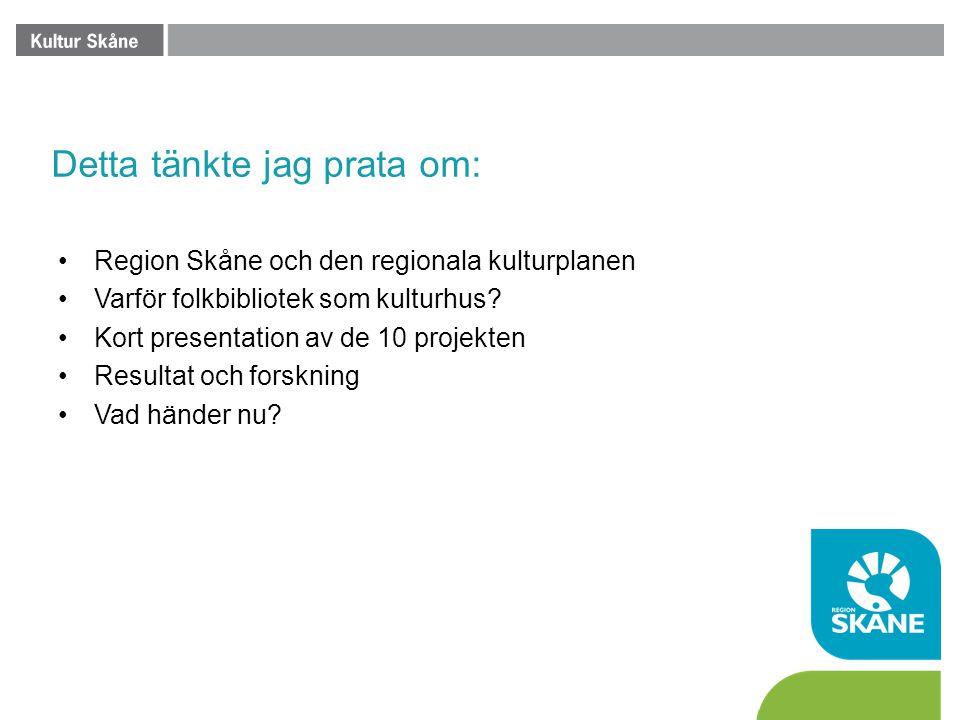 Detta tänkte jag prata om: •Region Skåne och den regionala kulturplanen •Varför folkbibliotek som kulturhus? •Kort presentation av de 10 projekten •Re
