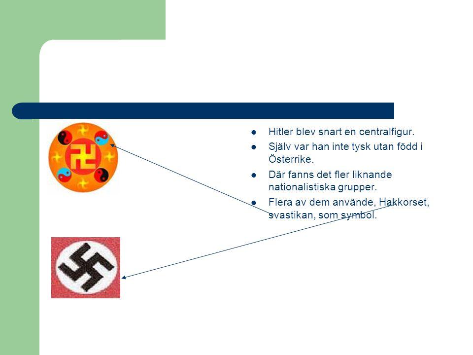  Hitler blev snart en centralfigur.  Själv var han inte tysk utan född i Österrike.  Där fanns det fler liknande nationalistiska grupper.  Flera a