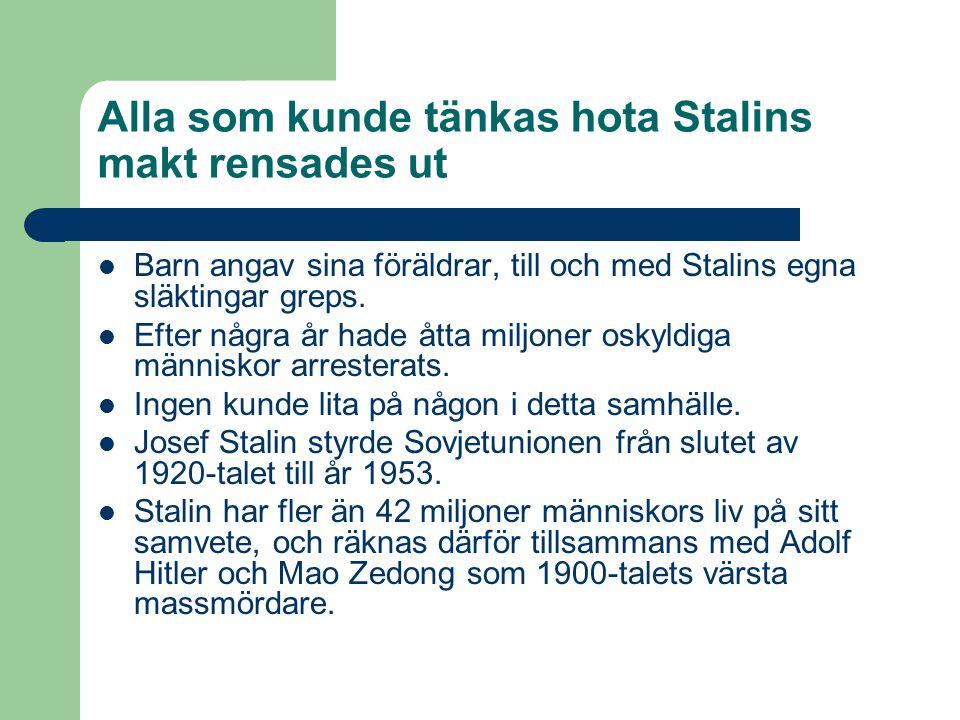 Alla som kunde tänkas hota Stalins makt rensades ut BBarn angav sina föräldrar, till och med Stalins egna släktingar greps. EEfter några år hade å