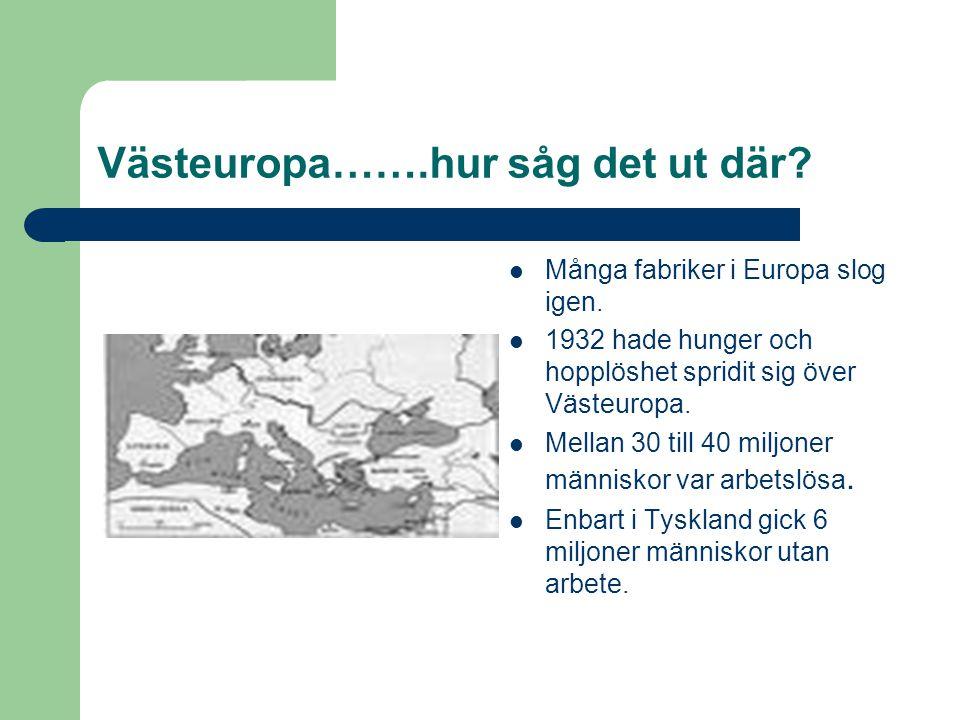 Västeuropa…….hur såg det ut där?  Många fabriker i Europa slog igen.  1932 hade hunger och hopplöshet spridit sig över Västeuropa.  Mellan 30 till