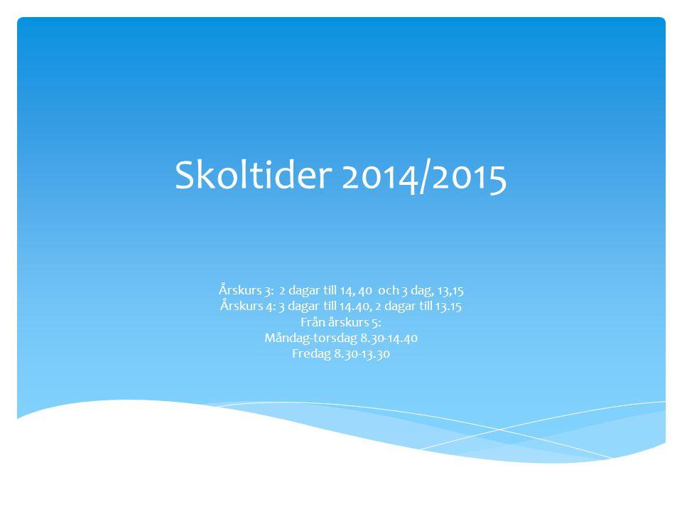 Skoltider 2014/2015 Årskurs 3: 2 dagar till 14, 40 och 3 dag, 13,15 Årskurs 4: 3 dagar till 14.40, 2 dagar till 13.15 Från årskurs 5: Måndag-torsdag 8.30-14.40 Fredag 8.30-13.30