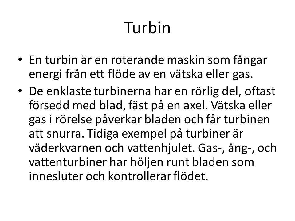 Turbin • En turbin är en roterande maskin som fångar energi från ett flöde av en vätska eller gas. • De enklaste turbinerna har en rörlig del, oftast