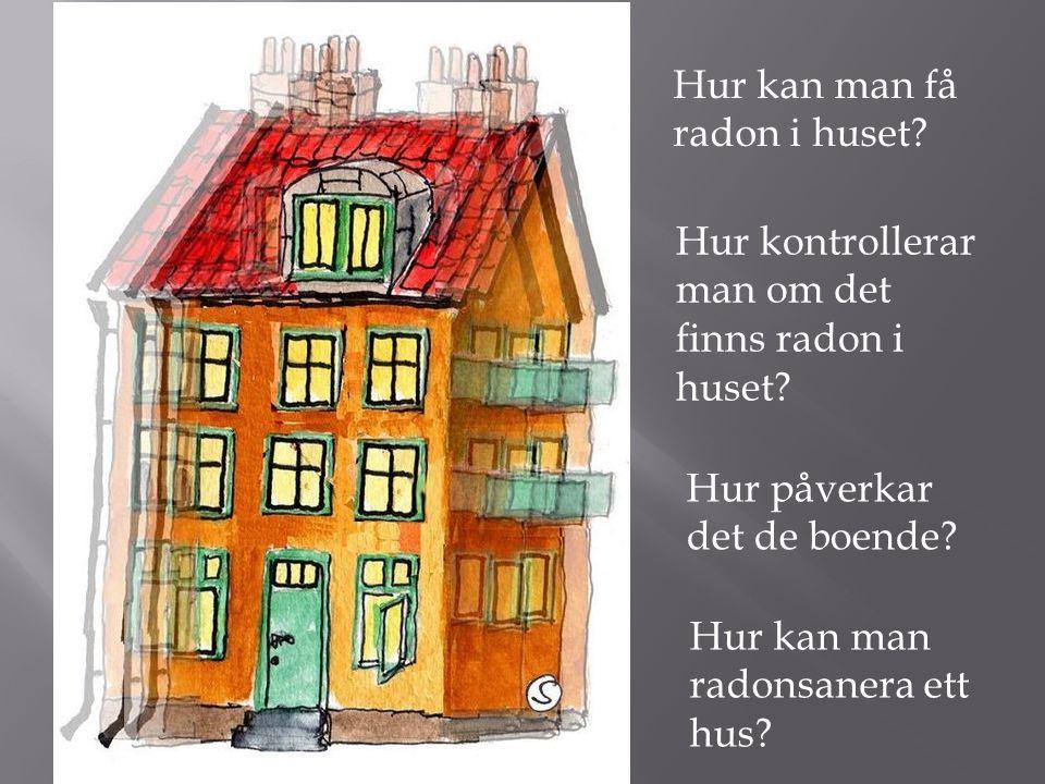 Hur kontrollerar man om det finns radon i huset.Hur kan man få radon i huset.