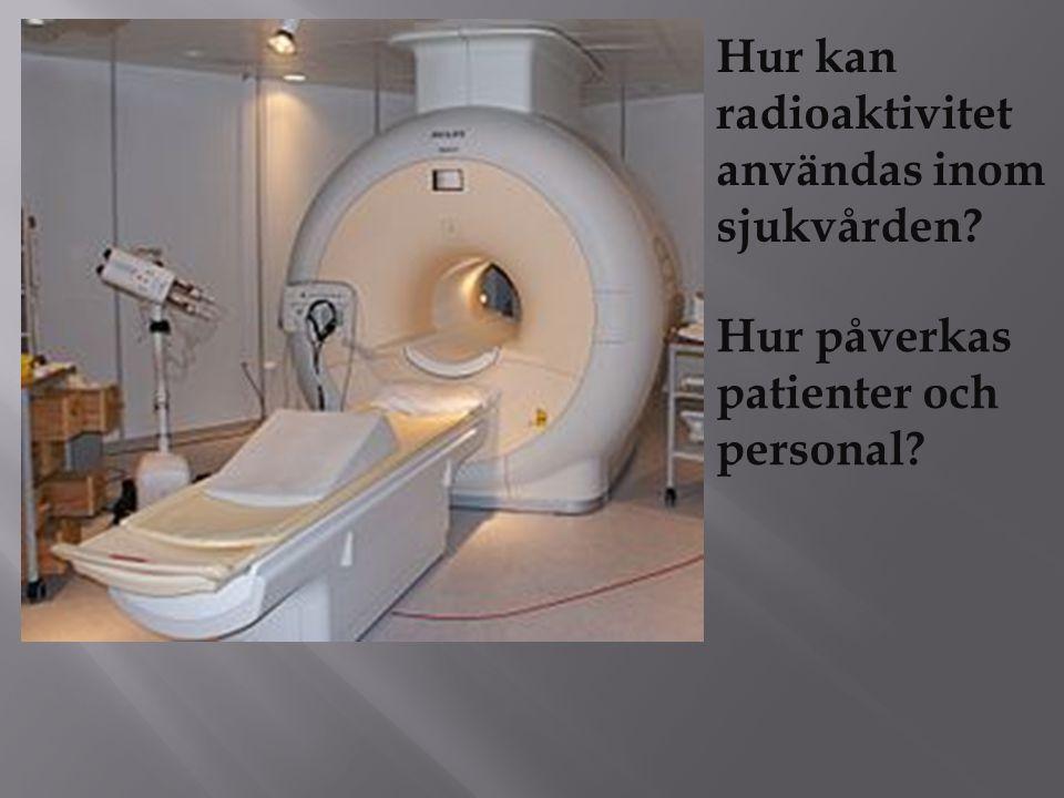 Hur kan radioaktivitet användas inom sjukvården? Hur påverkas patienter och personal?