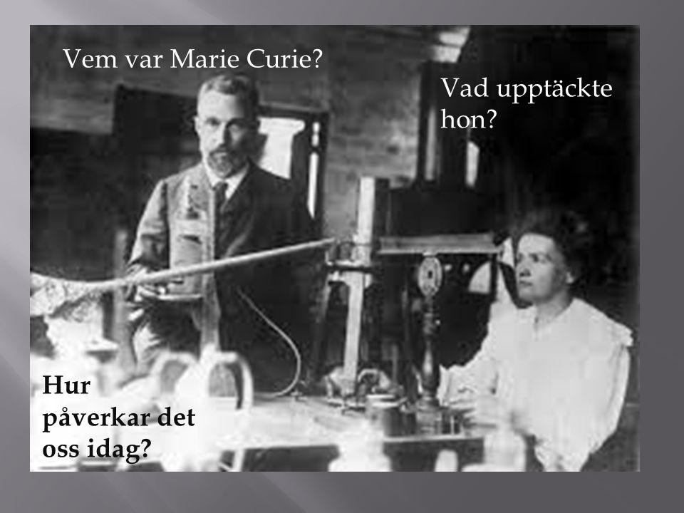 Vem var Marie Curie? Vad upptäckte hon? Hur påverkar det oss idag?