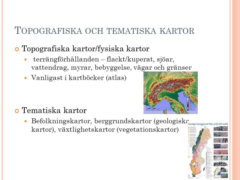 T OPOGRAFISKA OCH TEMATISKA KARTOR Topografiska kartor/fysiska kartor  terrängförhållanden – flackt/kuperat, sjöar, vattendrag, myrar, bebyggelse, vägar och gränser  Vanligast i kartböcker (atlas) Tematiska kartor  Befolkningskartor, berggrundskartor (geologiska kartor), växtlighetskartor (vegetationskartor)