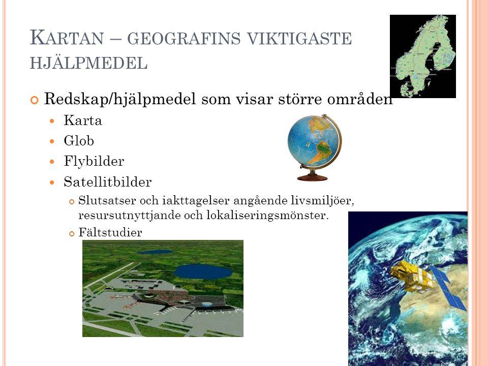 K ARTAN – GEOGRAFINS VIKTIGASTE HJÄLPMEDEL Redskap/hjälpmedel som visar större områden  Karta  Glob  Flybilder  Satellitbilder Slutsatser och iakttagelser angående livsmiljöer, resursutnyttjande och lokaliseringsmönster.