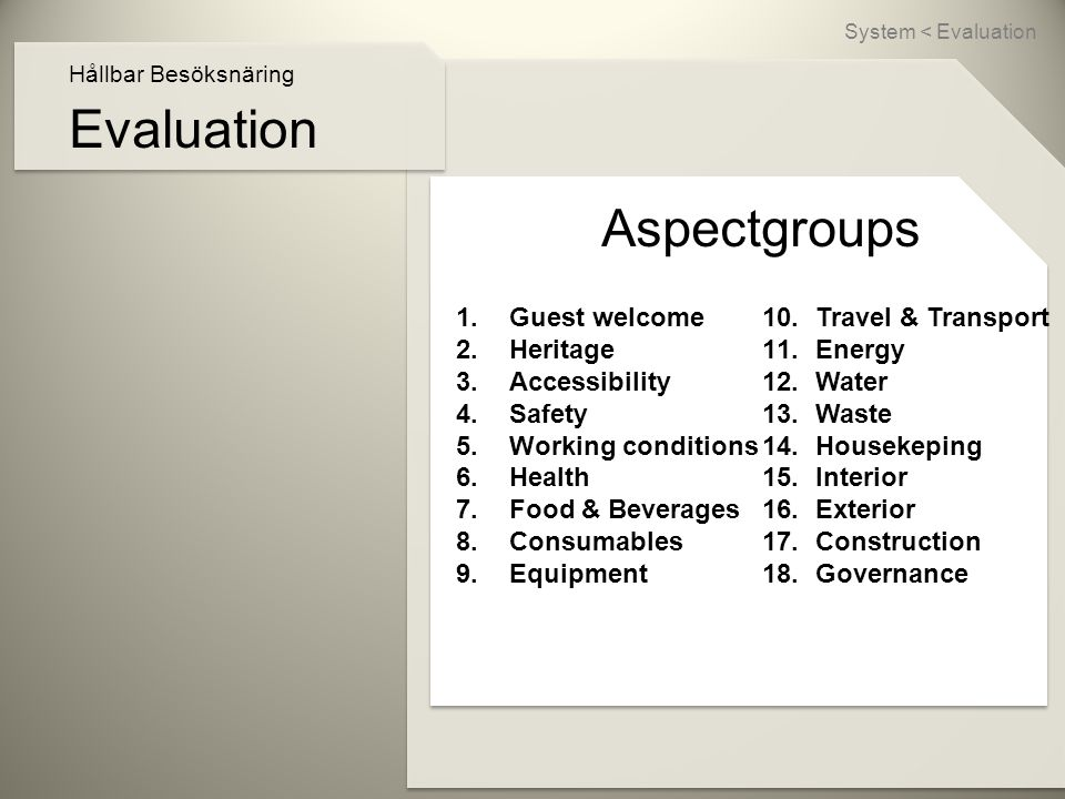 Evaluation Hållbar Besöksnäring Aspectgroups 1.Guest welcome 2.Heritage 3.Accessibility 4.Safety 5.Working conditions 6.Health 7.Food & Beverages 8.Consumables 9.Equipment System < Evaluation 10.Travel & Transport 11.Energy 12.Water 13.Waste 14.Housekeping 15.Interior 16.Exterior 17.Construction 18.Governance