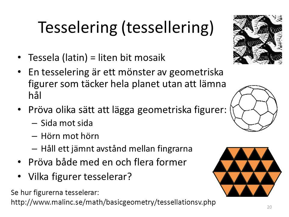 Tesselering (tessellering) • Tessela (latin) = liten bit mosaik • En tesselering är ett mönster av geometriska figurer som täcker hela planet utan att