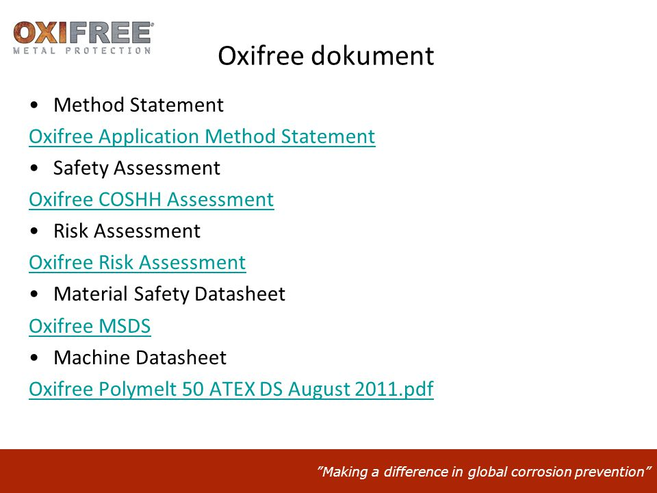 Making a difference in global corrosion prevention Oxifree dokument •Method Statement Oxifree Application Method Statement •Safety Assessment Oxifree COSHH Assessment •Risk Assessment Oxifree Risk Assessment •Material Safety Datasheet Oxifree MSDS •Machine Datasheet Oxifree Polymelt 50 ATEX DS August 2011.pdf