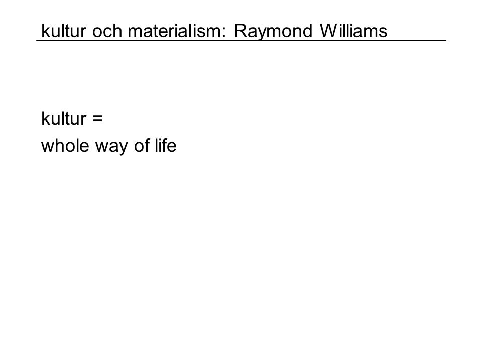 kultur och materialism: Raymond Williams kultur = whole way of life