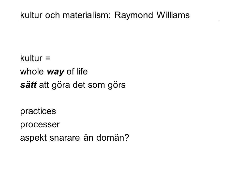 kultur och materialism: Raymond Williams kultur = whole way of life sätt att göra det som görs practices processer aspekt snarare än domän?