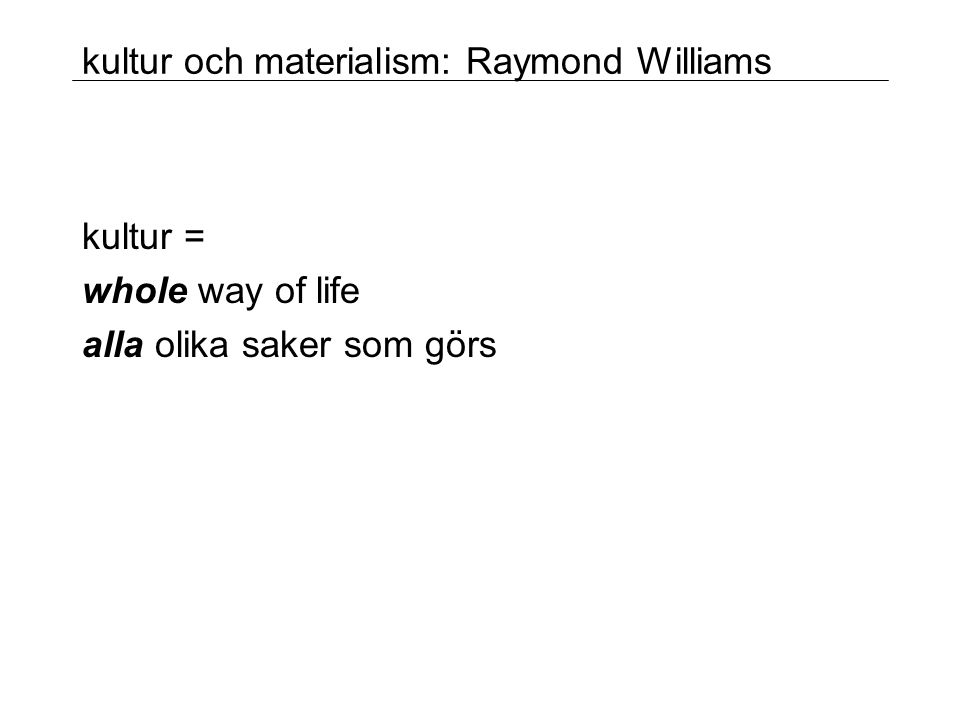 kultur och materialism: Raymond Williams kultur = whole way of life alla olika saker som görs