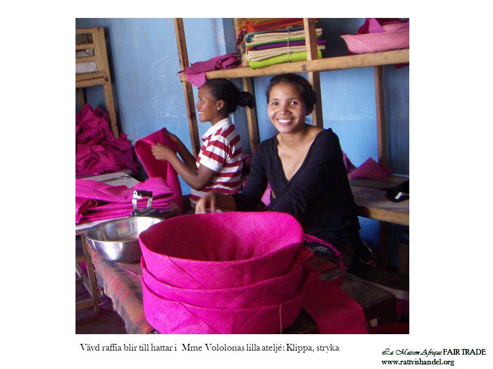 La Maison Afrique FAIR TRADE www.rattvishandel.org Vävd raffia blir till hattar i Mme Vololonas lilla ateljé: Klippa, stryka