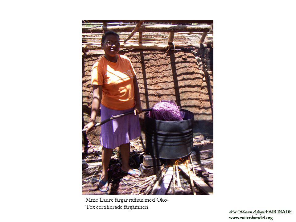 La Maison Afrique FAIR TRADE www.rattvishandel.org Mme Laure färgar raffian med Öko- Tex certifierade färgämnen