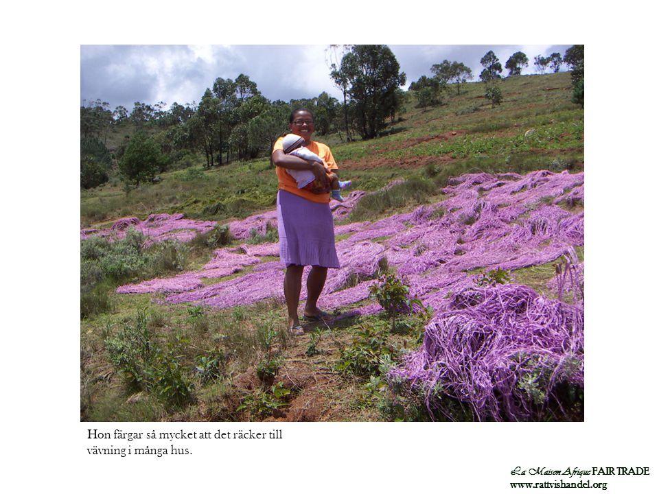 La Maison Afrique FAIR TRADE www.rattvishandel.org Hon färgar så mycket att det räcker till vävning i många hus.