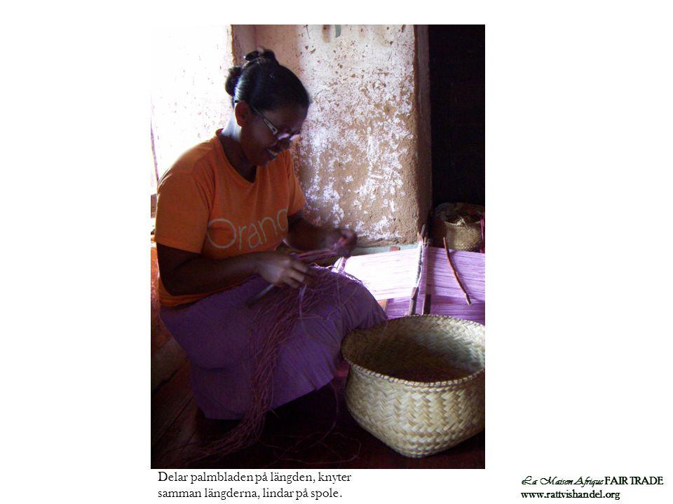 La Maison Afrique FAIR TRADE www.rattvishandel.org Delar palmbladen på längden, knyter samman längderna, lindar på spole.