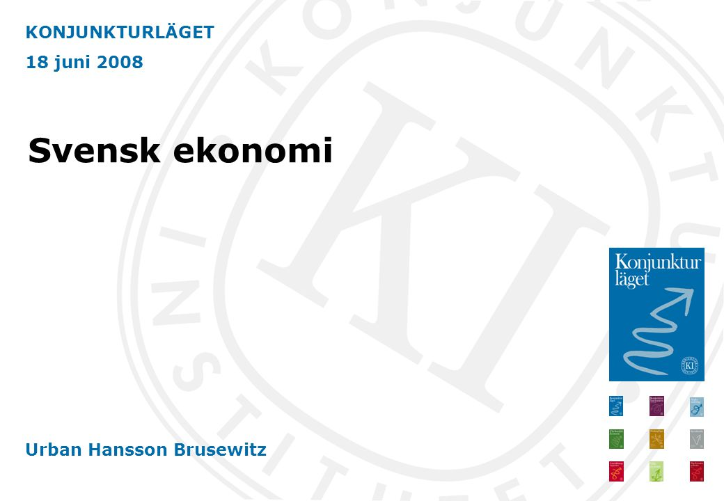 KONJUNKTURLÄGET 18 juni 2008 Urban Hansson Brusewitz Svensk ekonomi