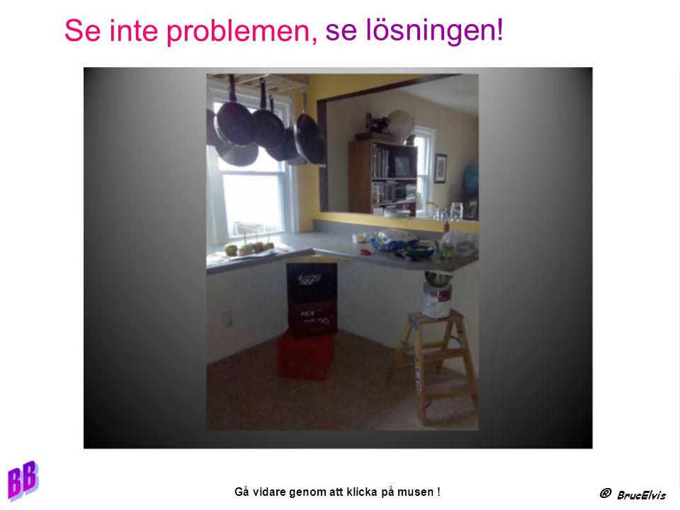® BrucElvis Gå vidare genom att klicka på musen ! Se inte problemen, se lösningen!