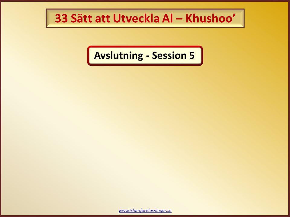 www.islamforelasningar.se Avslutning - Session 5 33 Sätt att Utveckla Al – Khushoo'