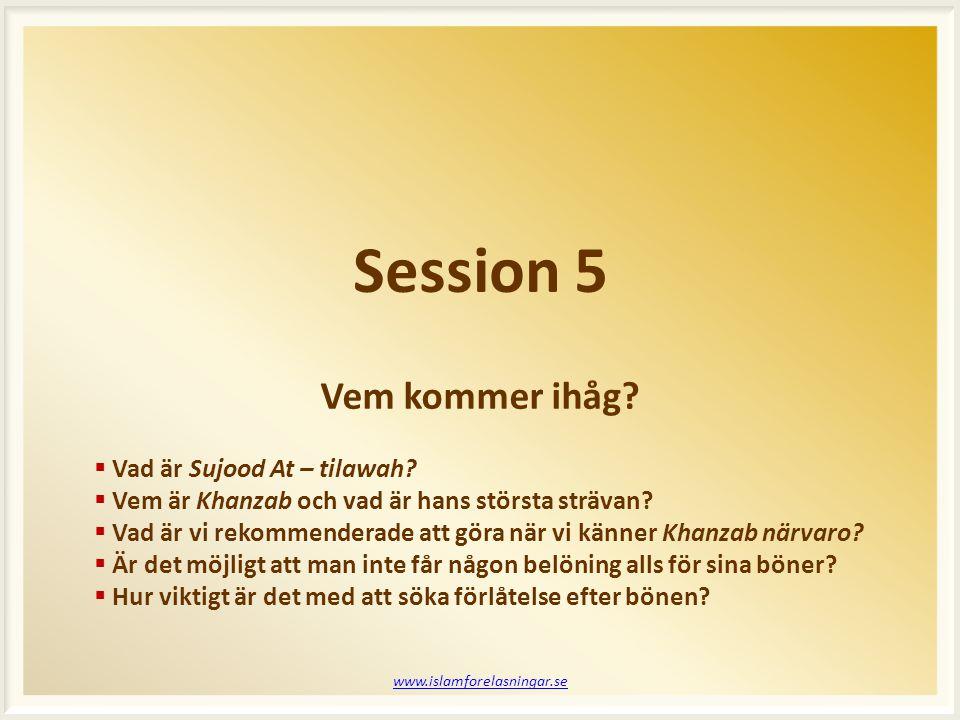 Session 5 www.islamforelasningar.se  Vad är Sujood At – tilawah?  Vem är Khanzab och vad är hans största strävan?  Vad är vi rekommenderade att gör