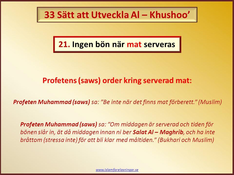 www.islamforelasningar.se Profeten Muhammad (saws) sa: Det finns ingen bön när det finns mat redo att ätas eller om någon undertrycker/dämpar det behov som behöver utföras. (Muslim) Profeten Muhammad (saws) sa: Om någon av er behöver gå till toaletten, och bönen har börjat, så bör han gå till toaletten först. (Abu Dawud) Profetens (saws) order kring det här: Gäller även under bönen för att: 22.