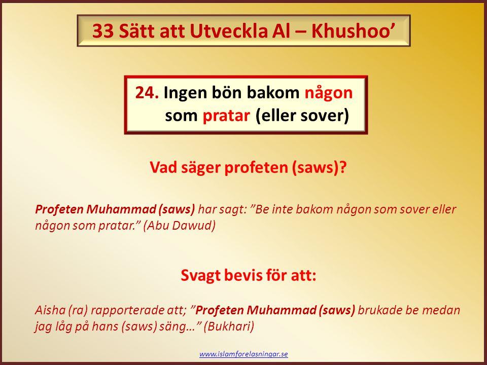 www.islamforelasningar.se Profeten (saws) har sagt om det att: Torka inte (marken) när du ber, men om du måste, gör det då bara en gång. (Abu Dawud) Profeten Muhammad (saws) sa: Bönen är en sysselsättning i sig själv (Bukhari) Den enda sysselsättningen ska vara: 25.