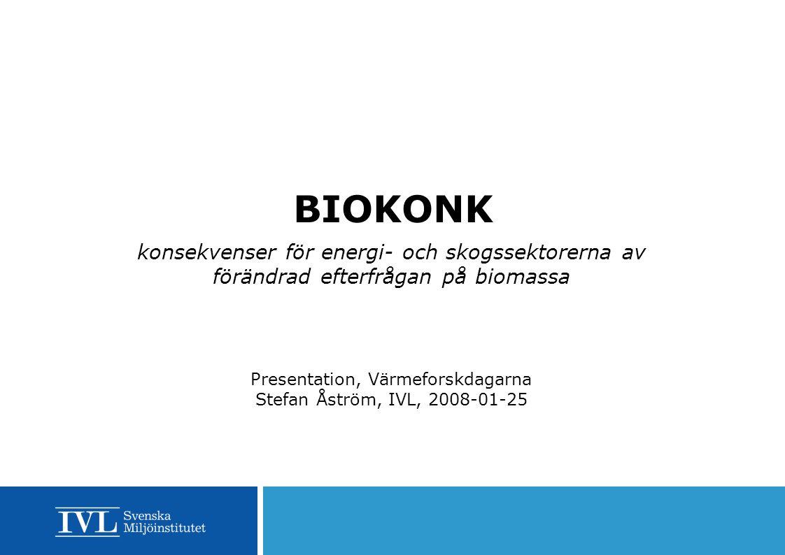 BIOKONK konsekvenser för energi- och skogssektorerna av förändrad efterfrågan på biomassa Presentation, Värmeforskdagarna Stefan Åström, IVL, 2008-01-