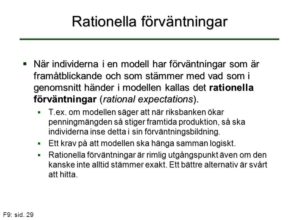 F9: sid. 29 Rationella förväntningar  När individerna i en modell har förväntningar som är framåtblickande och som stämmer med vad som i genomsnitt h