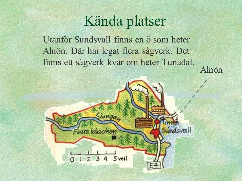 Kända platser Utanför Sundsvall finns en ö som heter Alnön. Där har legat flera sågverk. Det finns ett sågverk kvar om heter Tunadal. Alnön