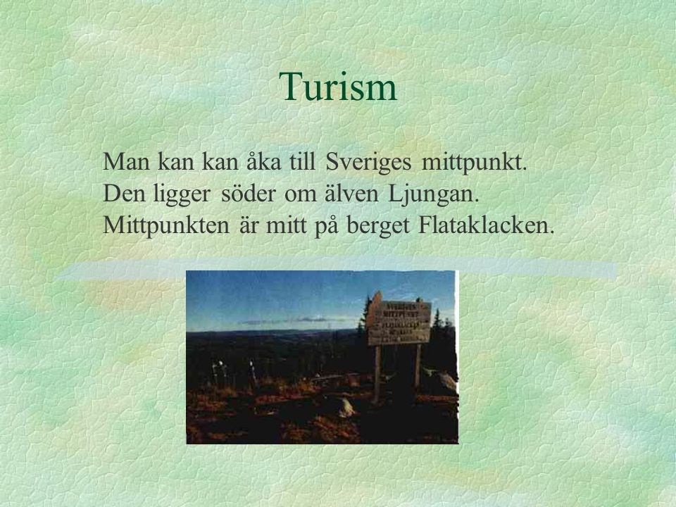 Turism Man kan kan åka till Sveriges mittpunkt. Den ligger söder om älven Ljungan. Mittpunkten är mitt på berget Flataklacken.