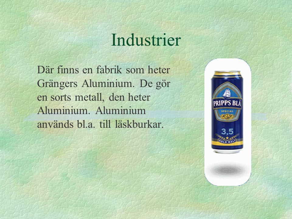 Industrier Där finns en fabrik som heter Grängers Aluminium. De gör en sorts metall, den heter Aluminium. Aluminium används bl.a. till läskburkar.