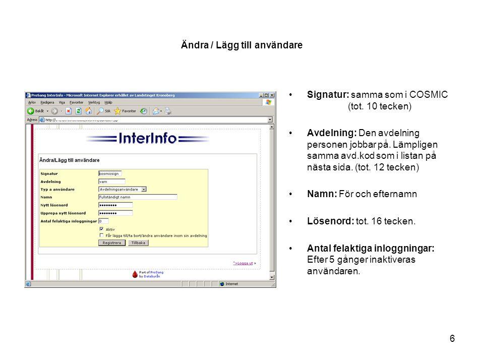 6 Ändra / Lägg till användare •Signatur: samma som i COSMIC (tot. 10 tecken) •Avdelning: Den avdelning personen jobbar på. Lämpligen samma avd.kod som