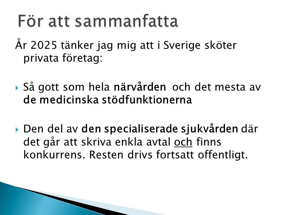 År 2025 tänker jag mig att i Sverige sköter privata företag:  Så gott som hela närvården och det mesta av de medicinska stödfunktionerna  Den del av den specialiserade sjukvården där det går att skriva enkla avtal och finns konkurrens.