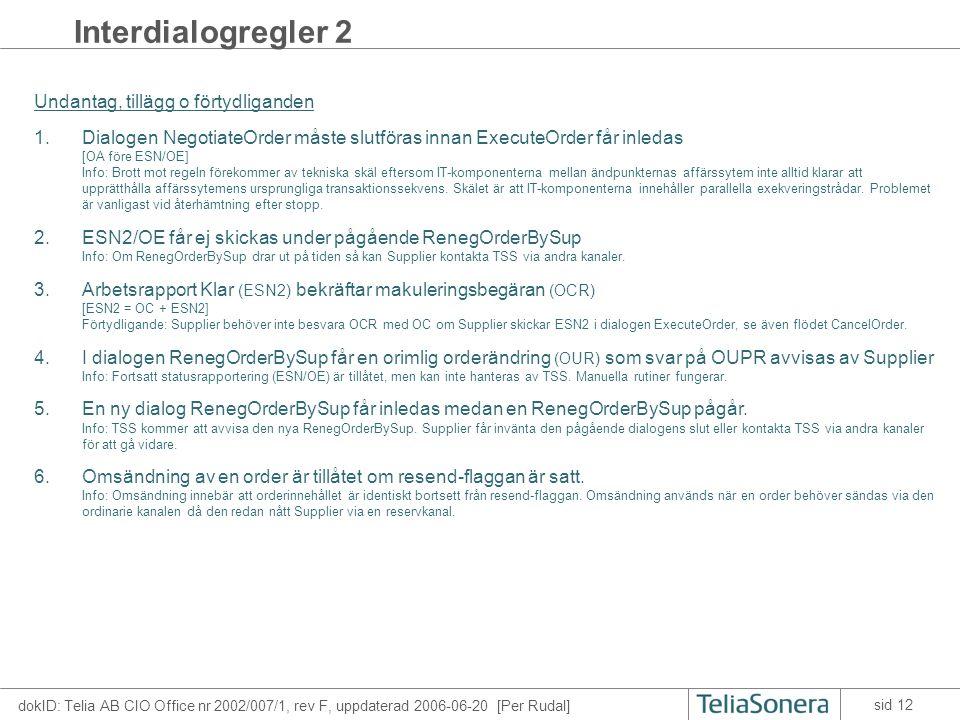 dokID: Telia AB CIO Office nr 2002/007/1, rev F, uppdaterad 2006-06-20 [Per Rudal] sid 12 Interdialogregler 2 Undantag, tillägg o förtydliganden 1.Dialogen NegotiateOrder måste slutföras innan ExecuteOrder får inledas [OA före ESN/OE] Info: Brott mot regeln förekommer av tekniska skäl eftersom IT-komponenterna mellan ändpunkternas affärssytem inte alltid klarar att upprätthålla affärssytemens ursprungliga transaktionssekvens.