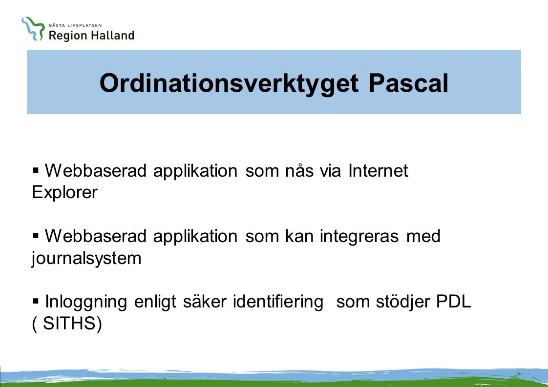 Ordinationsverktyget Pascal  Webbaserad applikation som nås via Internet Explorer  Webbaserad applikation som kan integreras med journalsystem  Inl