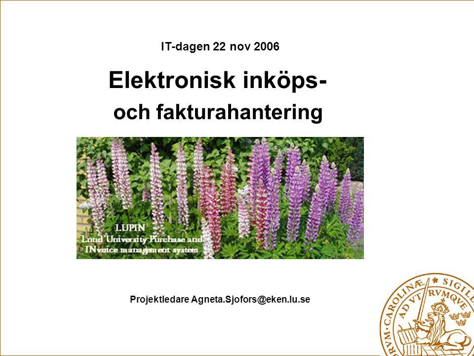 IT-dagen 22 nov 2006 Elektronisk inköps- och fakturahantering Projektledare Agneta.Sjofors@eken.lu.se
