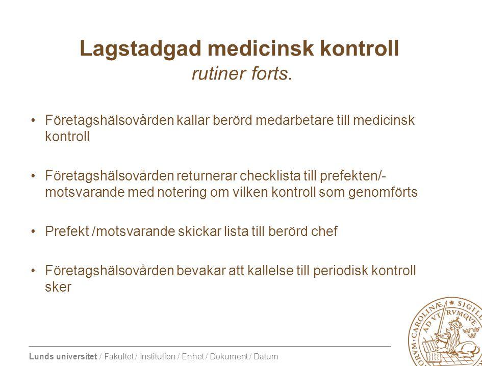 Lunds universitet / Fakultet / Institution / Enhet / Dokument / Datum Lagstadgad medicinsk kontroll rutiner forts.