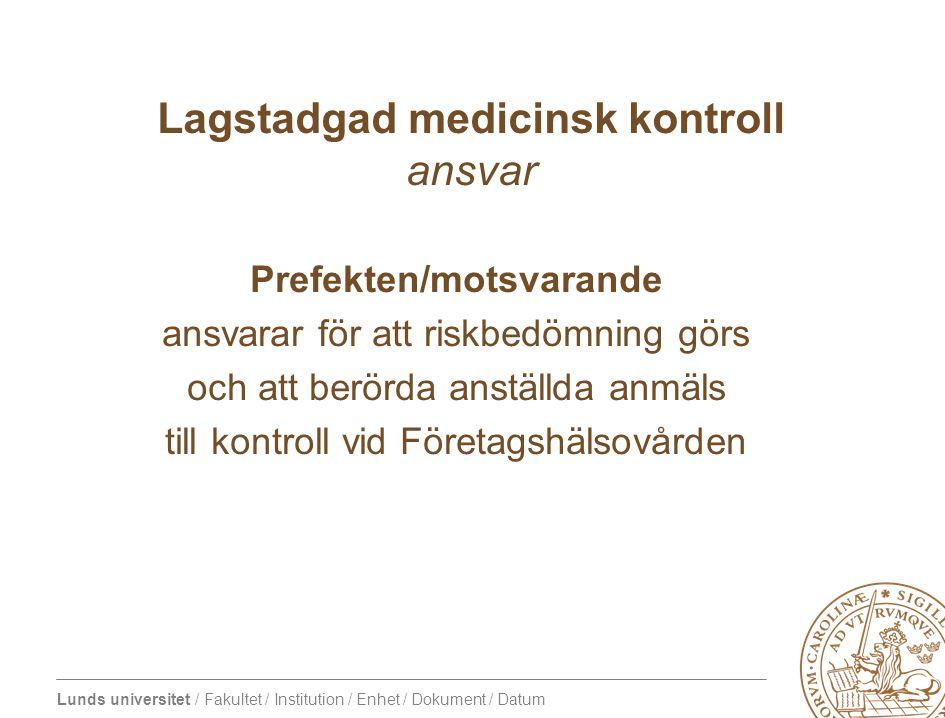 Lunds universitet / Fakultet / Institution / Enhet / Dokument / Datum Lagstadgad medicinsk kontroll ansvar Prefekten/motsvarande ansvarar för att riskbedömning görs och att berörda anställda anmäls till kontroll vid Företagshälsovården